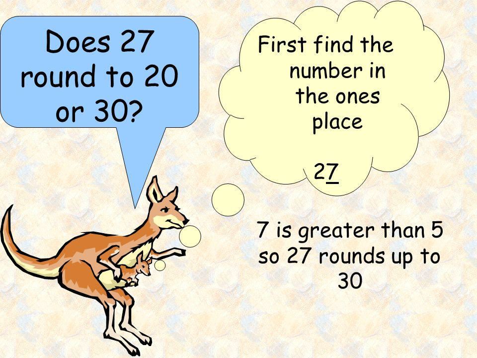 Does 27 round to 20 or 30? First find the number in the ones place 2727 7 is greater than 5 so 27 rounds up to 30
