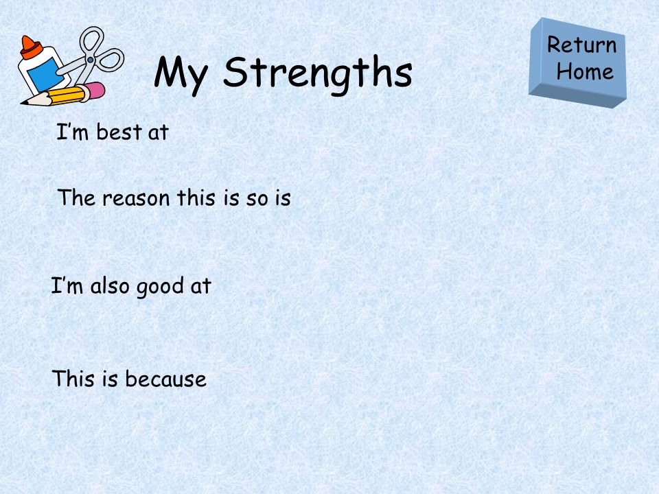My Strengths Im best at Return Home The reason this is so is Im also good at This is because