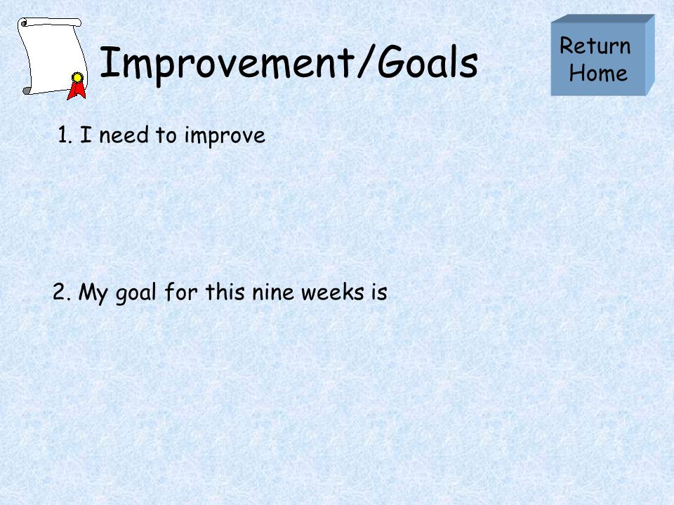 Improvement/Goals 1. I need to improve Return Home 2. My goal for this nine weeks is