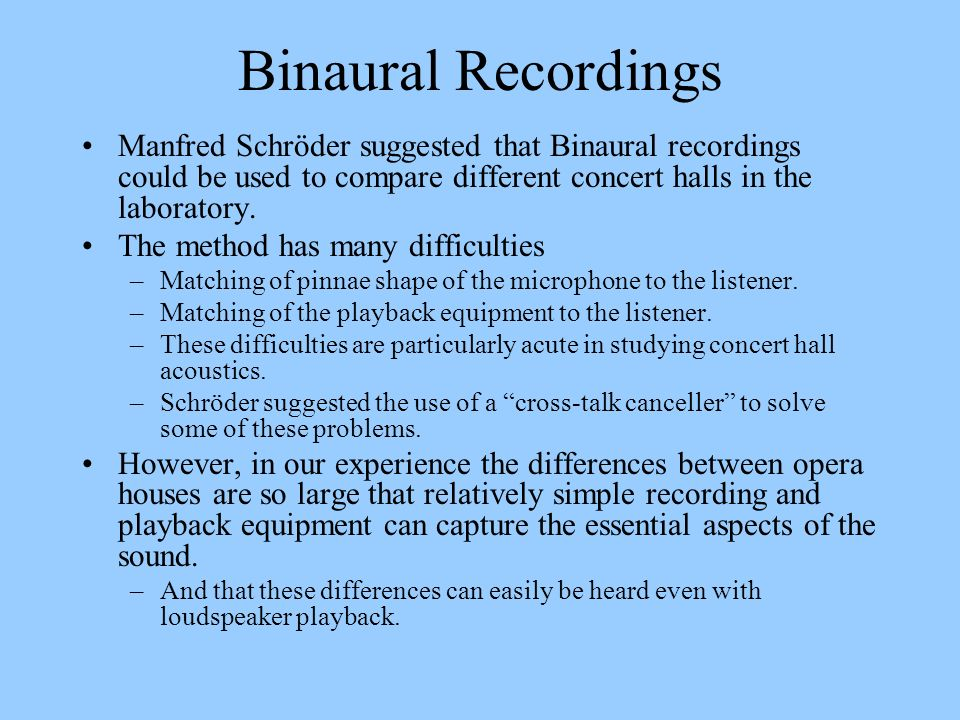 Binaural Recordings Manfred Schröder suggested that Binaural recordings could be used to compare different concert halls in the laboratory. The method