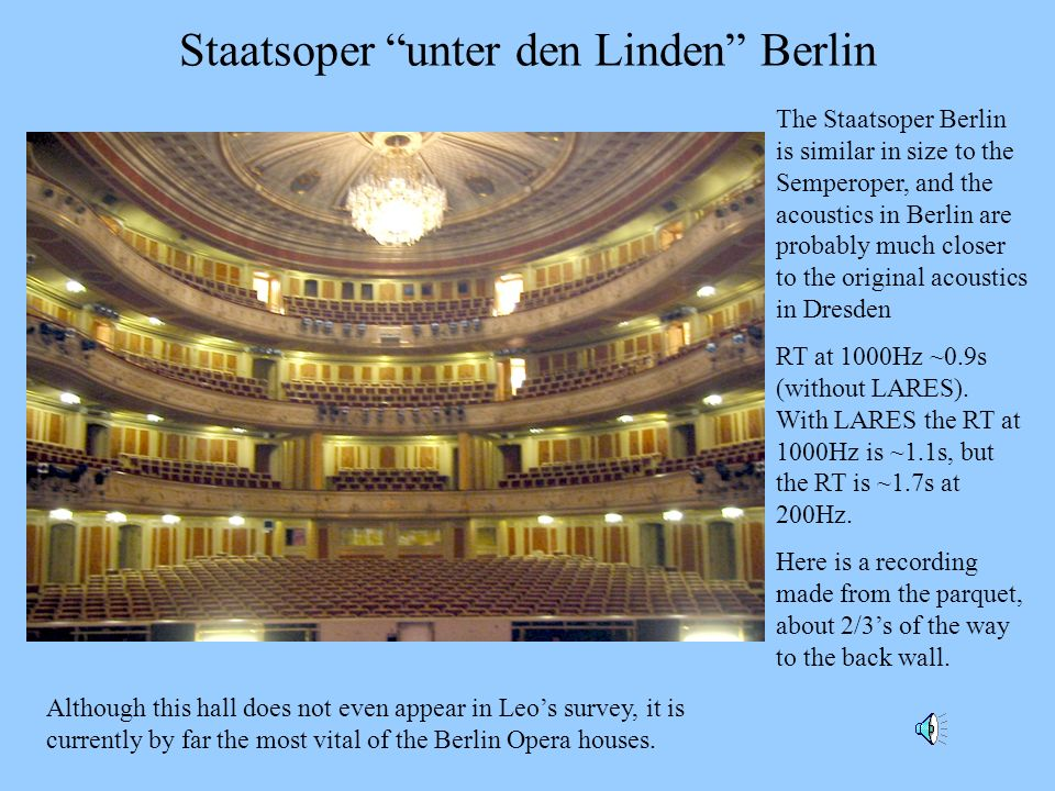 Staatsoper unter den Linden Berlin The Staatsoper Berlin is similar in size to the Semperoper, and the acoustics in Berlin are probably much closer to