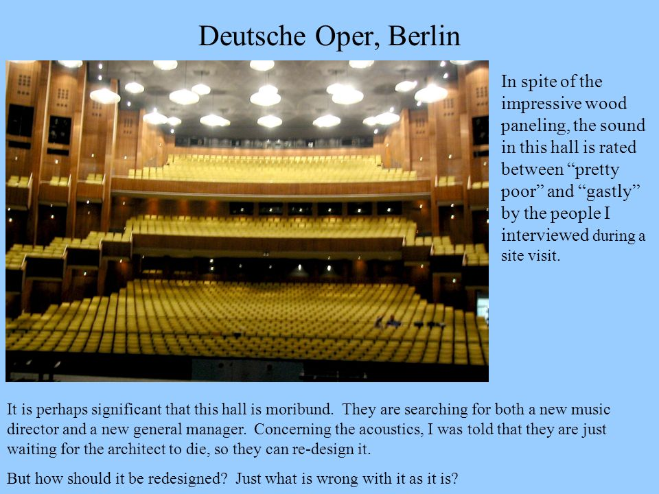 Deutsche Oper, Berlin In spite of the impressive wood paneling, the sound in this hall is rated between pretty poor and gastly by the people I intervi