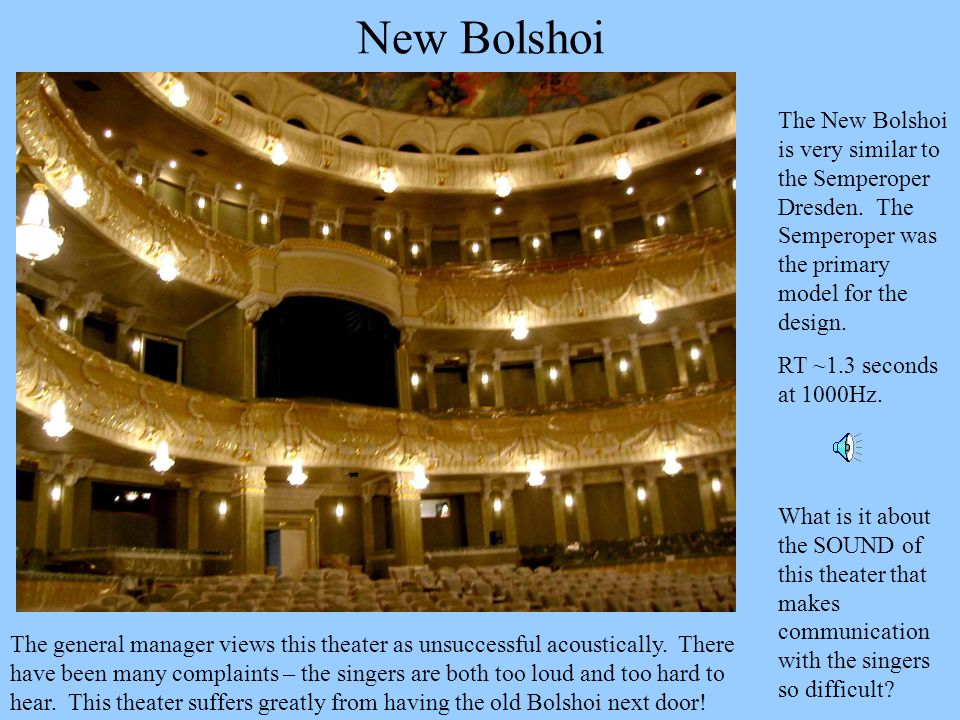 New Bolshoi The New Bolshoi is very similar to the Semperoper Dresden. The Semperoper was the primary model for the design. RT ~1.3 seconds at 1000Hz.