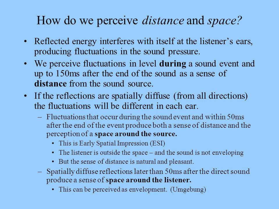How do we perceive distance and space? Reflected energy interferes with itself at the listeners ears, producing fluctuations in the sound pressure. We