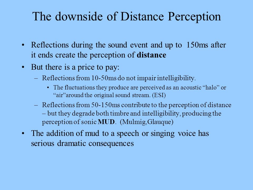 The downside of Distance Perception Reflections during the sound event and up to 150ms after it ends create the perception of distance But there is a