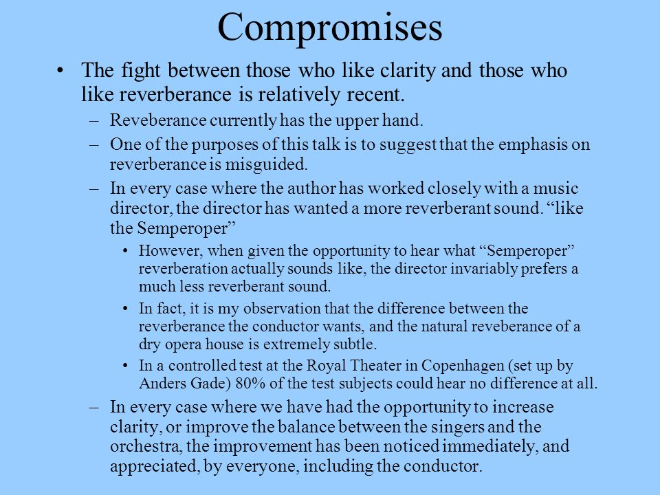 Compromises The fight between those who like clarity and those who like reverberance is relatively recent. –Reveberance currently has the upper hand.