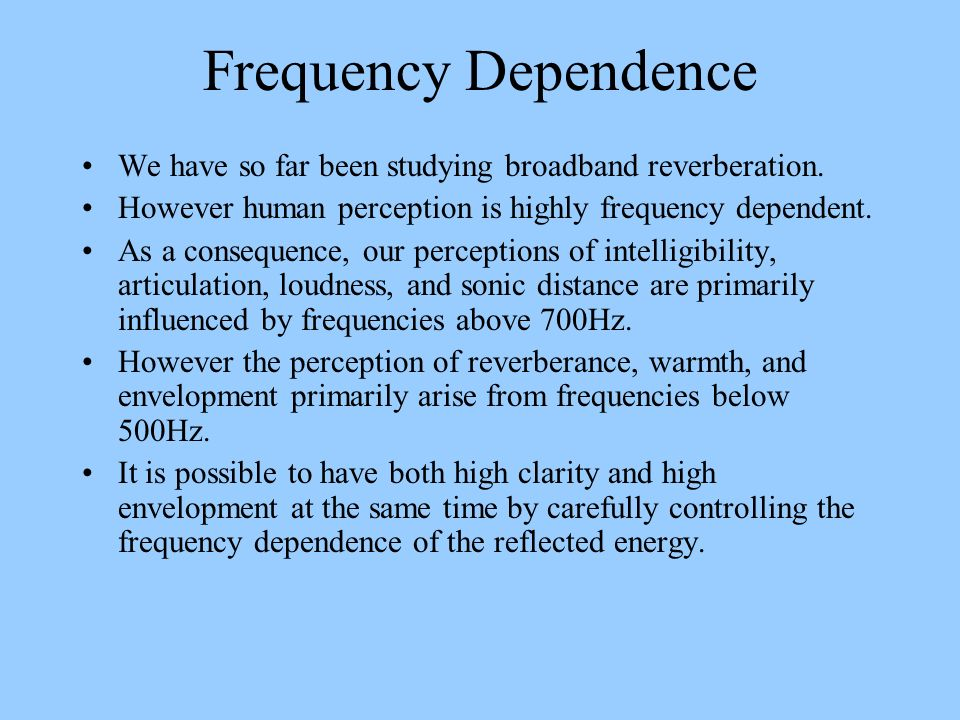 Frequency Dependence We have so far been studying broadband reverberation. However human perception is highly frequency dependent. As a consequence, o