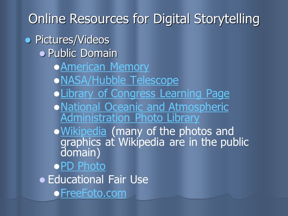 Online Resources for Digital Storytelling Pictures/Videos Pictures/Videos Public Domain Public Domain American Memory NASA/Hubble Telescope Library of Congress Learning Page National Oceanic and Atmospheric Administration Photo Library National Oceanic and Atmospheric Administration Photo Library Wikipedia (many of the photos and graphics at Wikipedia are in the public domain) Wikipedia PD Photo Educational Fair Use FreeFoto.com