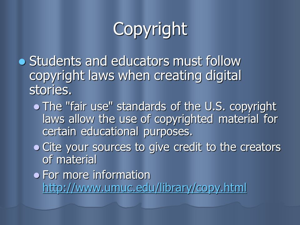 Copyright Students and educators must follow copyright laws when creating digital stories. Students and educators must follow copyright laws when crea