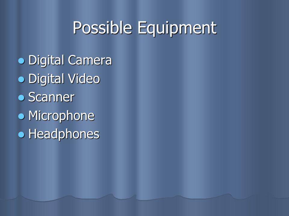Possible Equipment Digital Camera Digital Camera Digital Video Digital Video Scanner Scanner Microphone Microphone Headphones Headphones