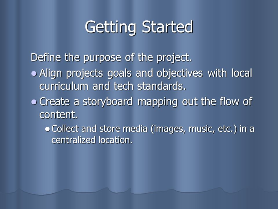 Getting Started Define the purpose of the project. Align projects goals and objectives with local curriculum and tech standards. Align projects goals