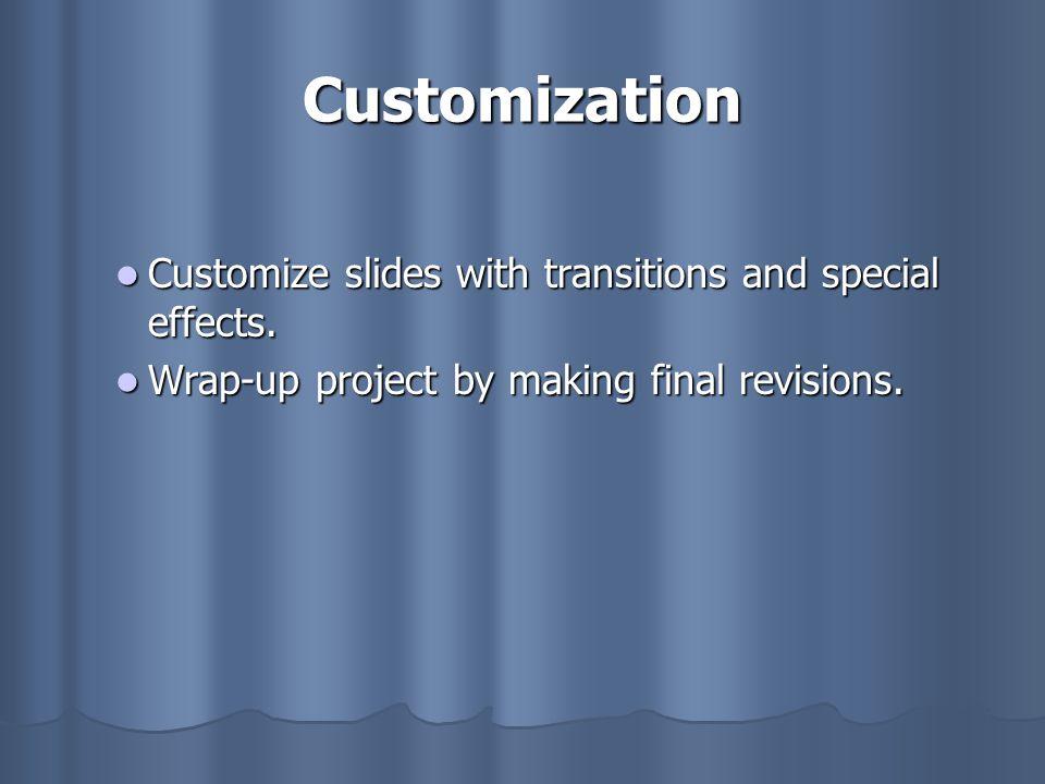 Customization Customize slides with transitions and special effects. Customize slides with transitions and special effects. Wrap-up project by making