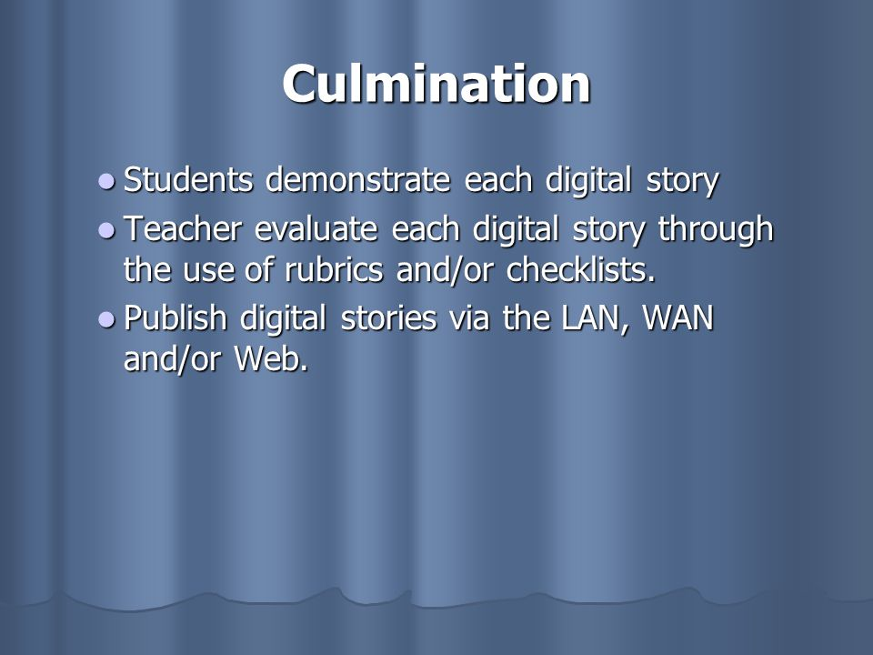 Culmination Students demonstrate each digital story Students demonstrate each digital story Teacher evaluate each digital story through the use of rub