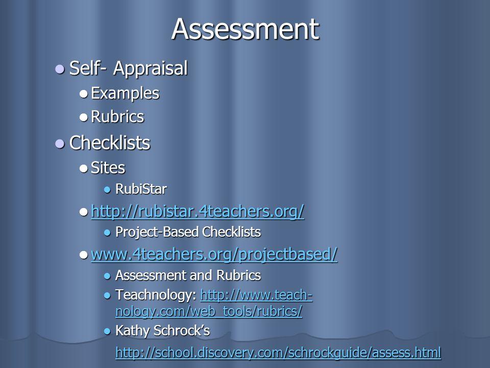 Assessment Self- Appraisal Self- Appraisal Examples Examples Rubrics Rubrics Checklists Checklists Sites Sites RubiStar RubiStar http://rubistar.4teachers.org/ http://rubistar.4teachers.org/ http://rubistar.4teachers.org/ Project-Based Checklists Project-Based Checklists www.4teachers.org/projectbased/ www.4teachers.org/projectbased/ www.4teachers.org/projectbased/ Assessment and Rubrics Assessment and Rubrics Teachnology: http://www.teach- nology.com/web_tools/rubrics/ Teachnology: http://www.teach- nology.com/web_tools/rubrics/http://www.teach- nology.com/web_tools/rubrics/http://www.teach- nology.com/web_tools/rubrics/ Kathy Schrocks http://school.discovery.com/schrockguide/assess.html Kathy Schrocks http://school.discovery.com/schrockguide/assess.html http://school.discovery.com/schrockguide/assess.html