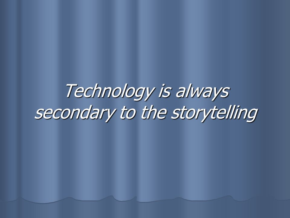 Technology is always secondary to the storytelling