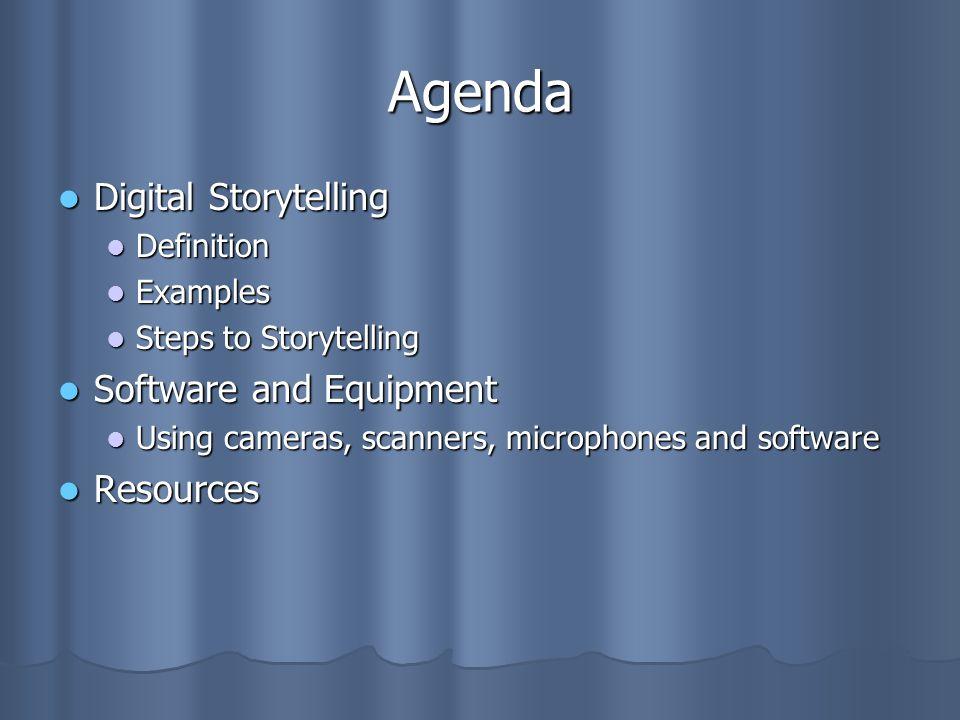 Agenda Digital Storytelling Digital Storytelling Definition Definition Examples Examples Steps to Storytelling Steps to Storytelling Software and Equipment Software and Equipment Using cameras, scanners, microphones and software Using cameras, scanners, microphones and software Resources Resources