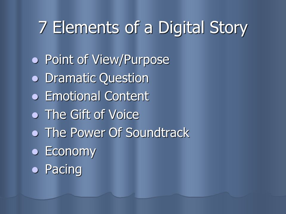 7 Elements of a Digital Story Point of View/Purpose Point of View/Purpose Dramatic Question Dramatic Question Emotional Content Emotional Content The Gift of Voice The Gift of Voice The Power Of Soundtrack The Power Of Soundtrack Economy Economy Pacing Pacing