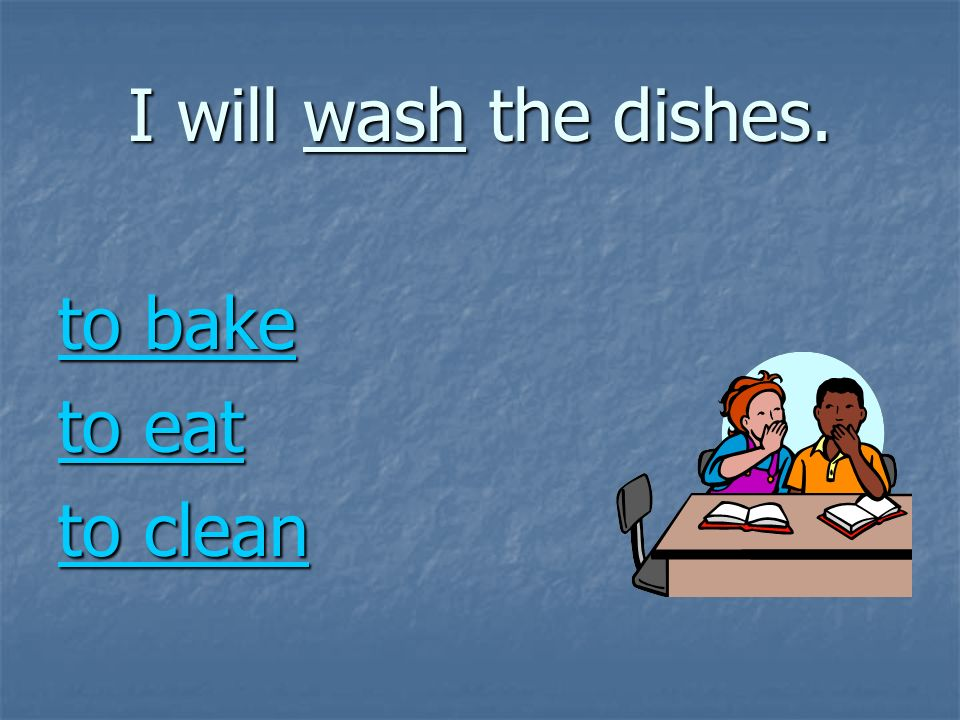 I will wash the dishes. to bake to bake to eat to eat to clean to clean