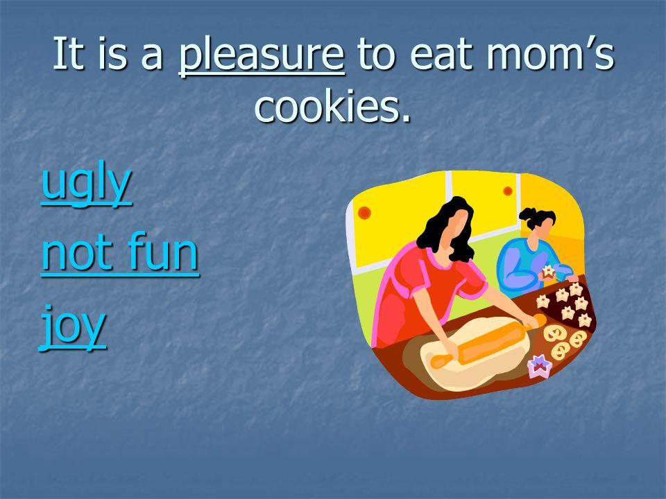 It is a pleasure to eat moms cookies. ugly not fun not fun joy