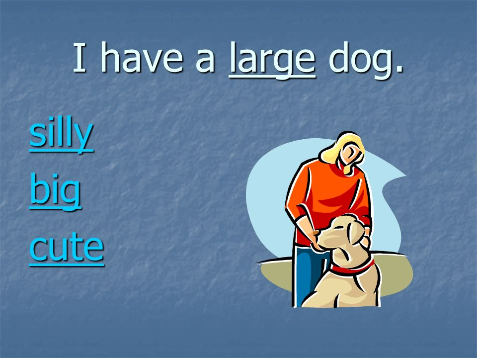 I have a large dog. silly big cute