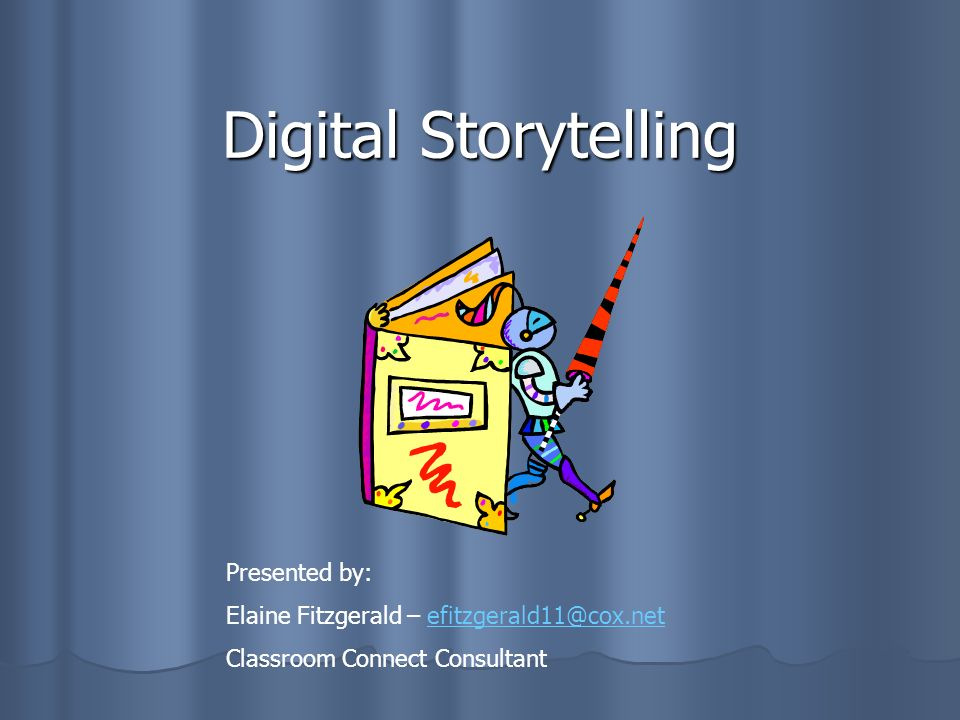 Digital Storytelling Presented by: Elaine Fitzgerald – efitzgerald11@cox.netefitzgerald11@cox.net Classroom Connect Consultant