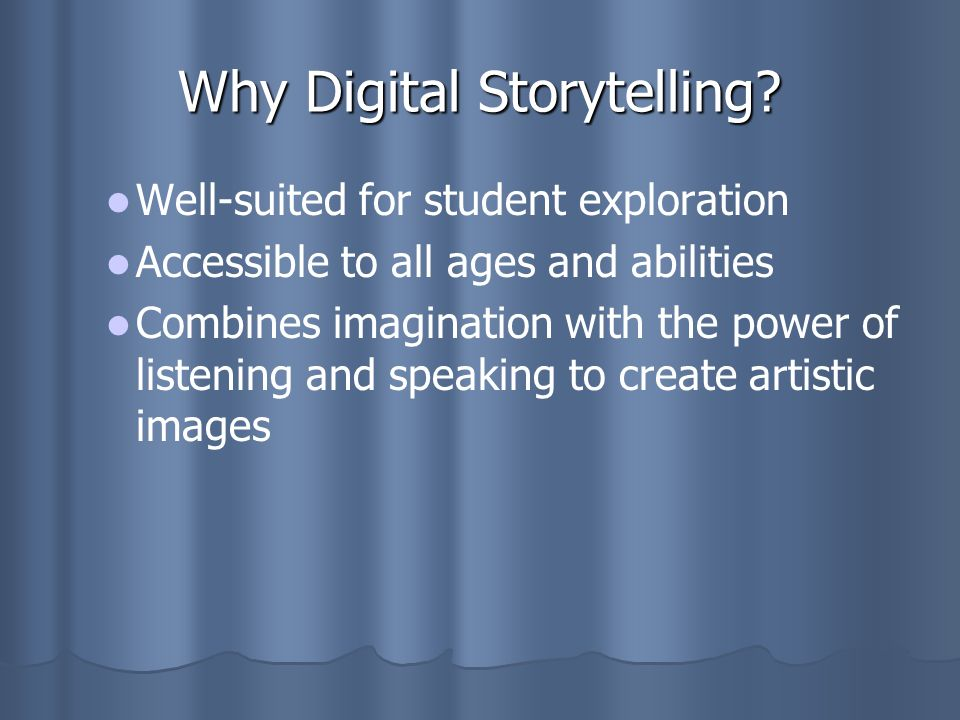 Why Digital Storytelling? Well-suited for student exploration Accessible to all ages and abilities Combines imagination with the power of listening an