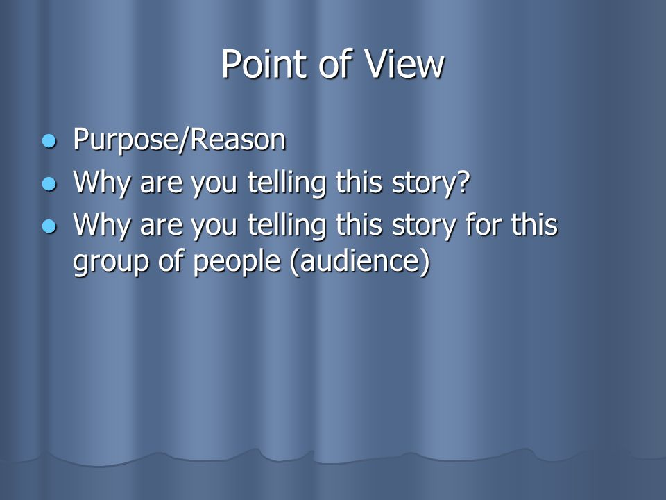 Point of View Purpose/Reason Purpose/Reason Why are you telling this story? Why are you telling this story? Why are you telling this story for this gr