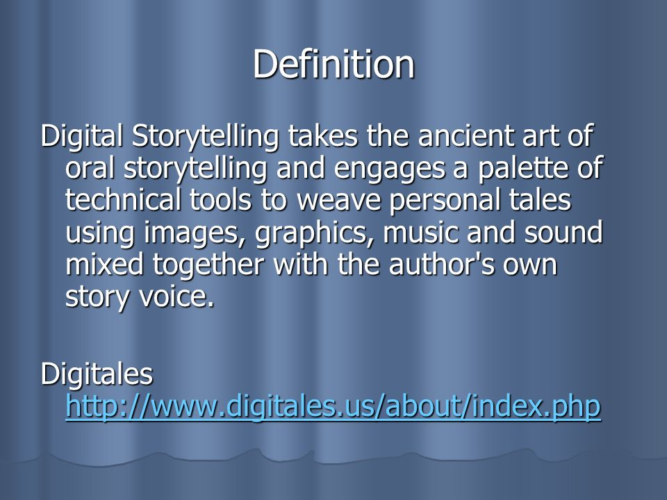 Definition Digital Storytelling takes the ancient art of oral storytelling and engages a palette of technical tools to weave personal tales using imag