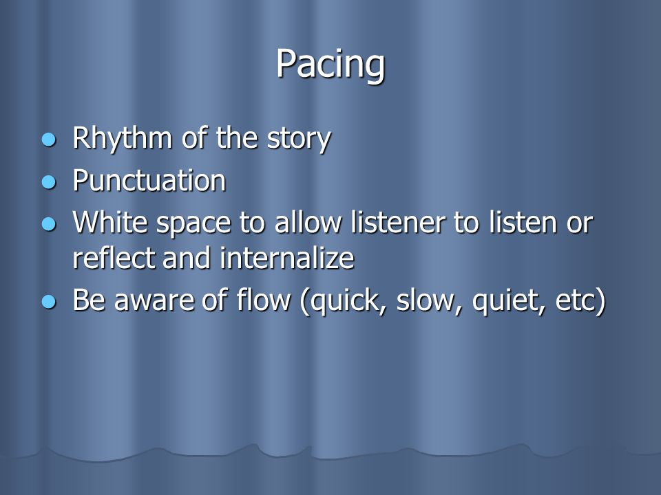 Pacing Rhythm of the story Rhythm of the story Punctuation Punctuation White space to allow listener to listen or reflect and internalize White space