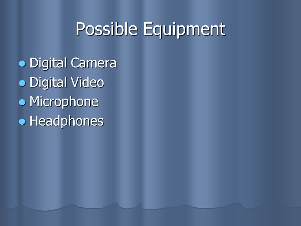 Possible Equipment Digital Camera Digital Camera Digital Video Digital Video Microphone Microphone Headphones Headphones