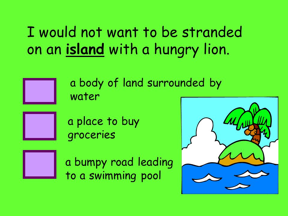 I would not want to be stranded on an island with a hungry lion.
