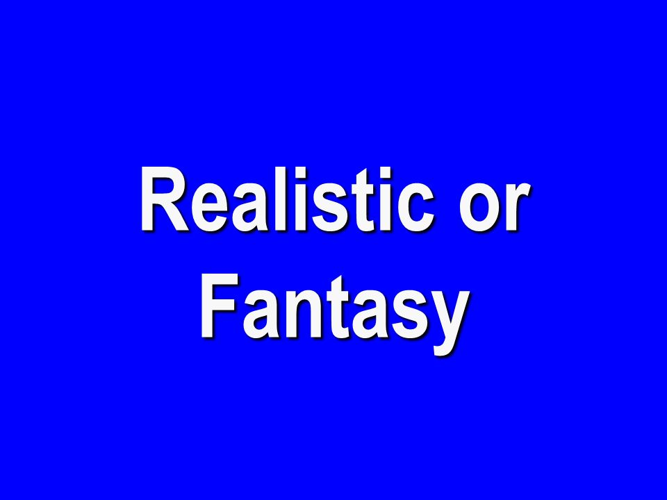Realistic or Fantasy