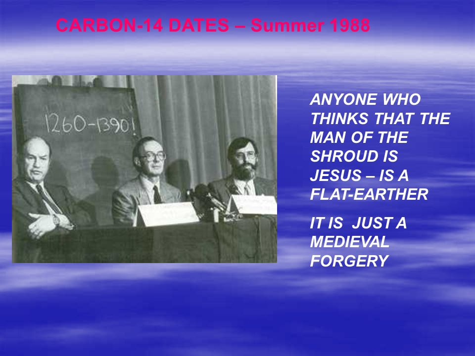 CARBON-14 DATES – Summer 1988 ANYONE WHO THINKS THAT THE MAN OF THE SHROUD IS JESUS – IS A FLAT-EARTHER IT IS JUST A MEDIEVAL FORGERY