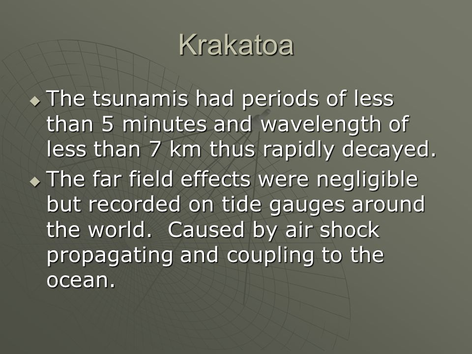 Krakatoa The tsunamis had periods of less than 5 minutes and wavelength of less than 7 km thus rapidly decayed. The tsunamis had periods of less than