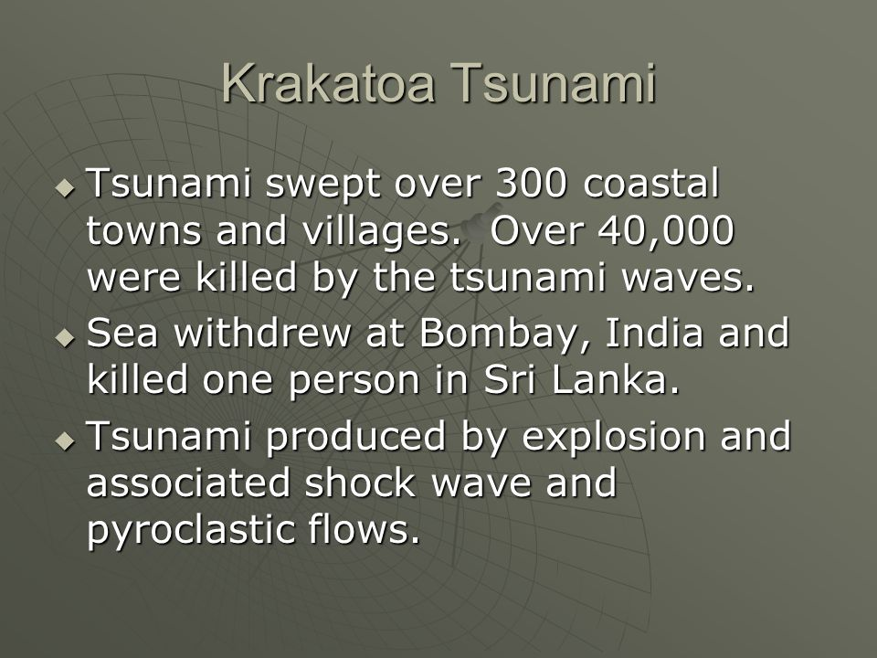Krakatoa Tsunami Tsunami swept over 300 coastal towns and villages. Over 40,000 were killed by the tsunami waves. Tsunami swept over 300 coastal towns