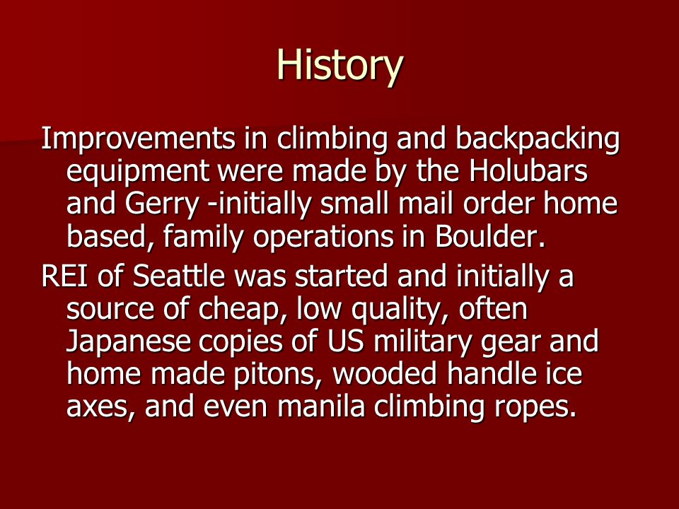 History Improvements in climbing and backpacking equipment were made by the Holubars and Gerry -initially small mail order home based, family operations in Boulder.