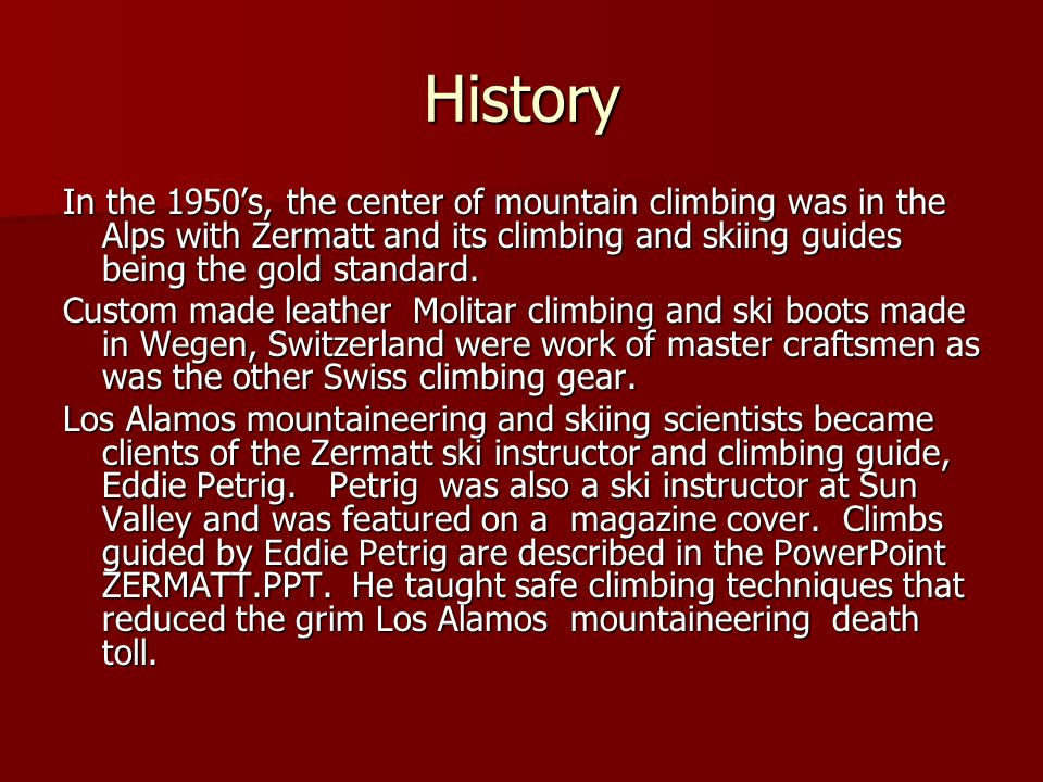 History In the 1950s, the center of mountain climbing was in the Alps with Zermatt and its climbing and skiing guides being the gold standard.