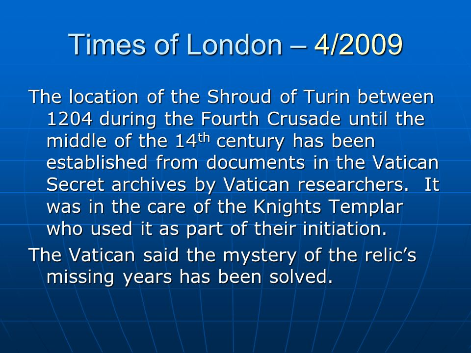 Times of London – 4/2009 The location of the Shroud of Turin between 1204 during the Fourth Crusade until the middle of the 14 th century has been est