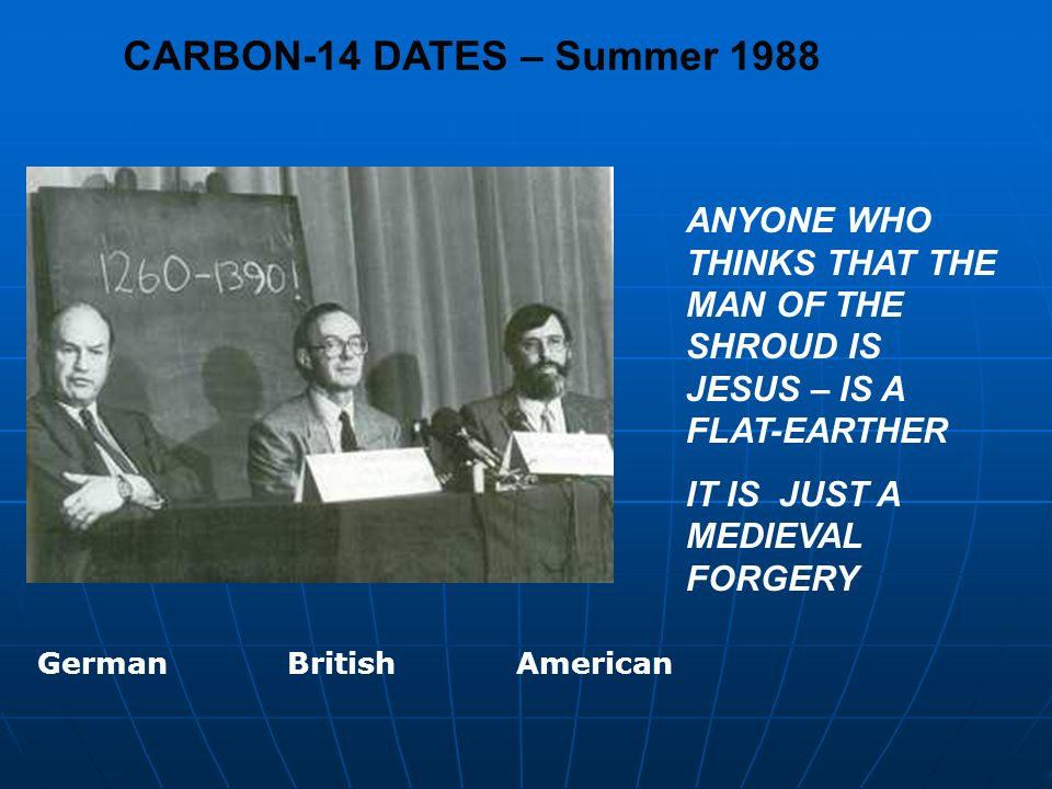 CARBON-14 DATES – Summer 1988 ANYONE WHO THINKS THAT THE MAN OF THE SHROUD IS JESUS – IS A FLAT-EARTHER IT IS JUST A MEDIEVAL FORGERY German British A