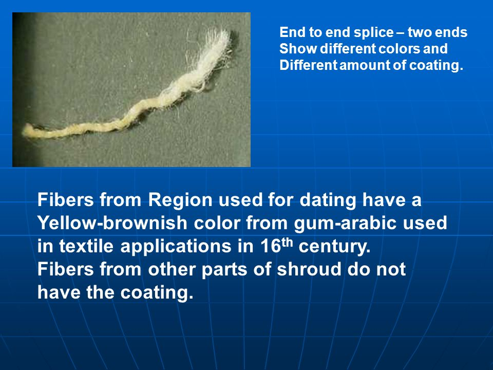 Fibers from Region used for dating have a Yellow-brownish color from gum-arabic used in textile applications in 16 th century. Fibers from other parts