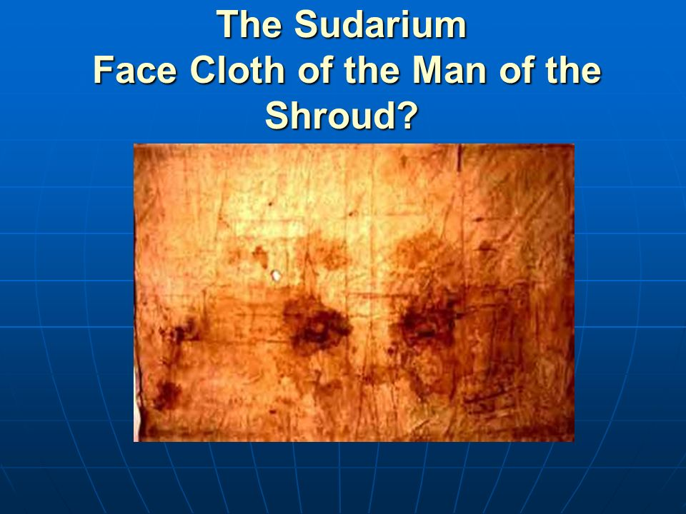 The Sudarium Face Cloth of the Man of the Shroud?