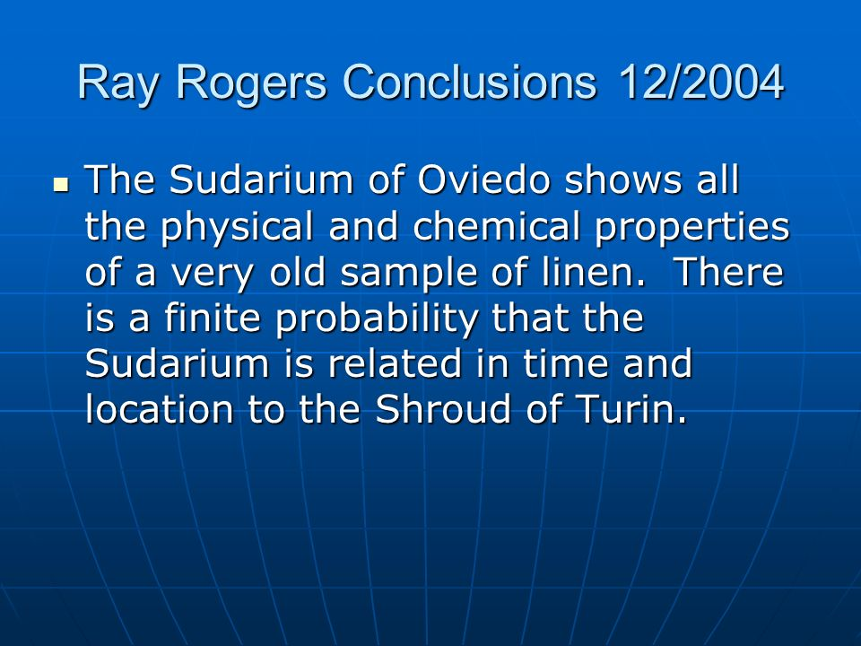 Ray Rogers Conclusions 12/2004 The Sudarium of Oviedo shows all the physical and chemical properties of a very old sample of linen. There is a finite