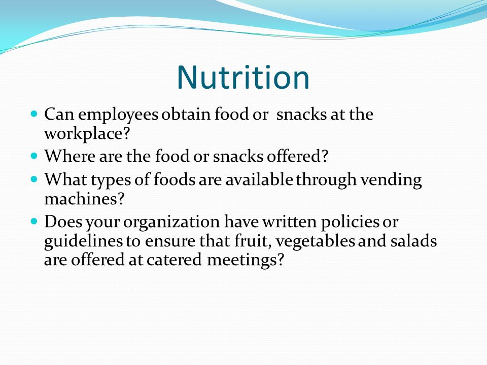 Nutrition Can employees obtain food or snacks at the workplace? Where are the food or snacks offered? What types of foods are available through vendin