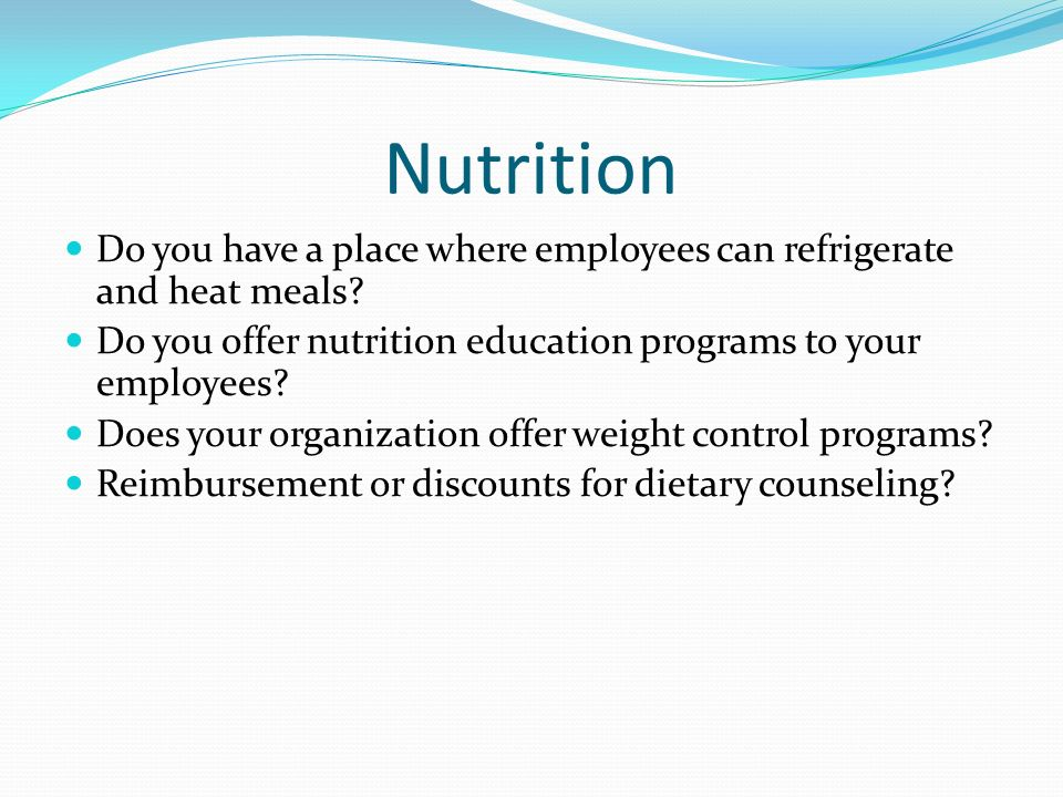 Nutrition Do you have a place where employees can refrigerate and heat meals? Do you offer nutrition education programs to your employees? Does your o