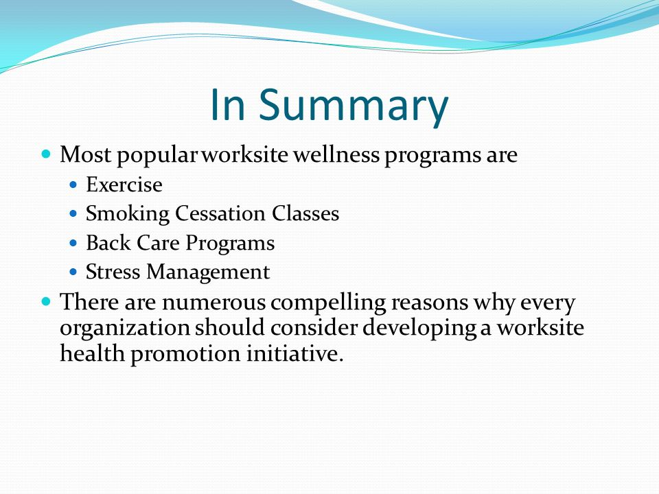 In Summary Most popular worksite wellness programs are Exercise Smoking Cessation Classes Back Care Programs Stress Management There are numerous comp