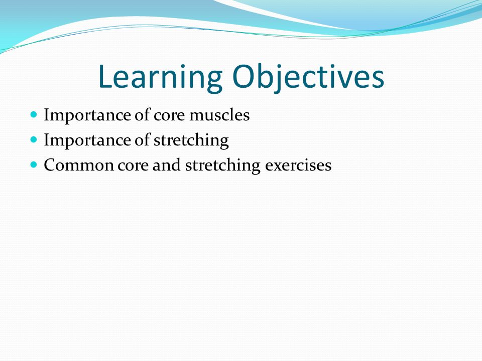 Learning Objectives Importance of core muscles Importance of stretching Common core and stretching exercises