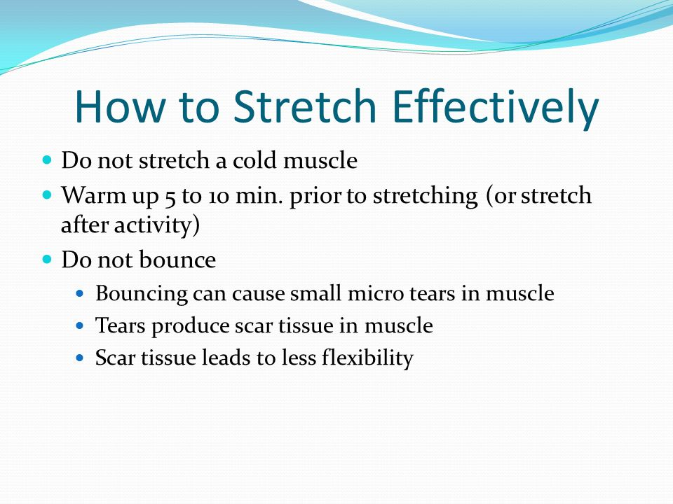 How to Stretch Effectively Do not stretch a cold muscle Warm up 5 to 10 min. prior to stretching (or stretch after activity) Do not bounce Bouncing ca