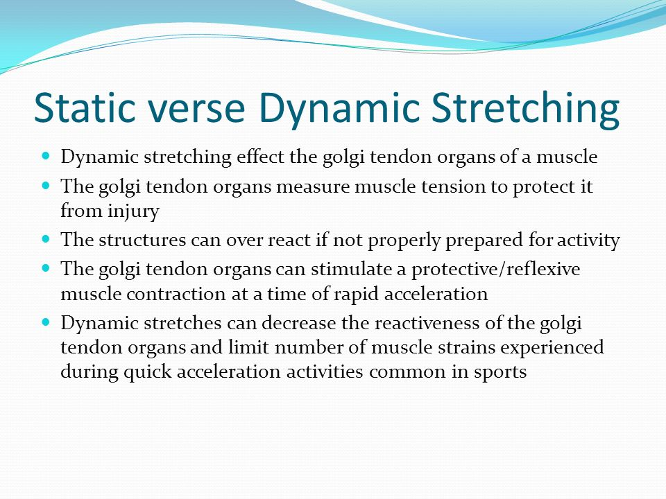 Static verse Dynamic Stretching Dynamic stretching effect the golgi tendon organs of a muscle The golgi tendon organs measure muscle tension to protec