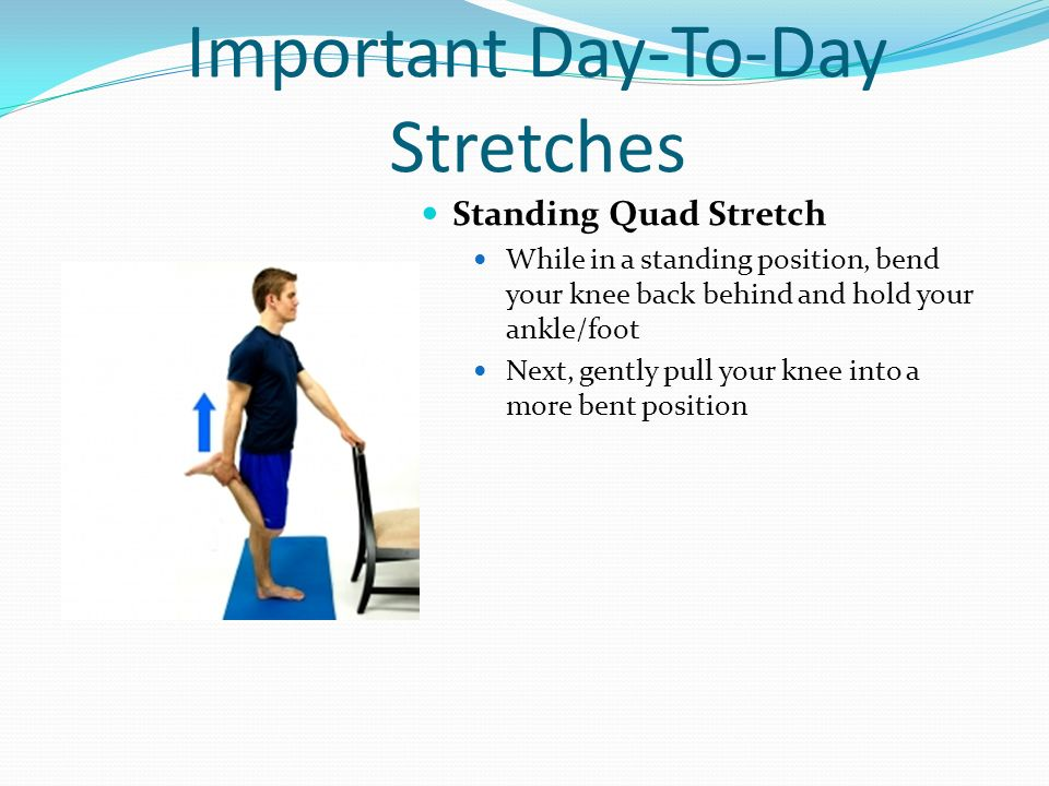 Important Day-To-Day Stretches Standing Quad Stretch While in a standing position, bend your knee back behind and hold your ankle/foot Next, gently pu