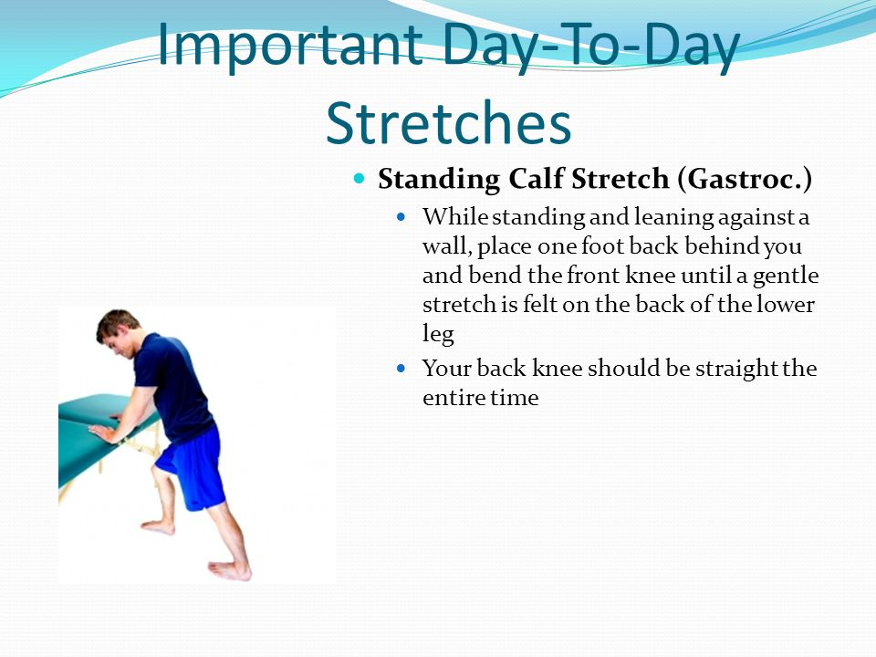 Important Day-To-Day Stretches Standing Calf Stretch (Gastroc.) While standing and leaning against a wall, place one foot back behind you and bend the